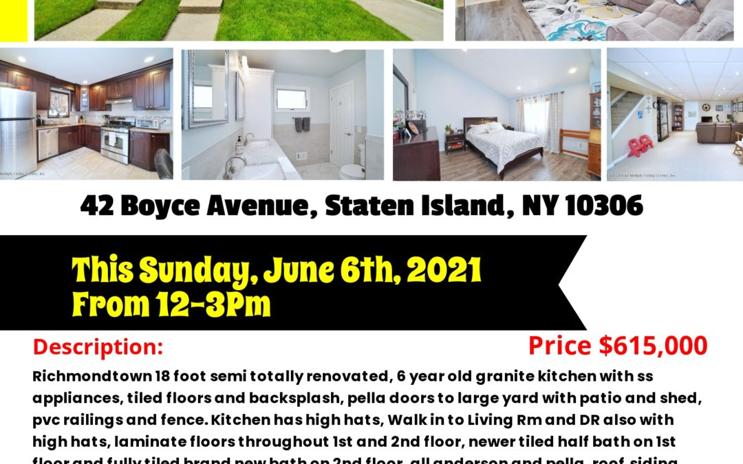 Open House! 42 Boyce Avenue, Staten Island, NY 10306 This Sunday, June 6th, 2021 From 12-3Pm Contact: S.I. Premiere Properties Robert Gershon NYS Lic. Real Estate Sales Person Office: 718-667-6400 Cell: 917-751-1551 Fax: 718-667-6401 Email: gershknowshomes@gmail.com