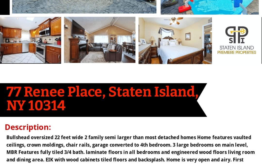 Just Listed! Price $799,999 77 Renee Place, Staten Island, NY 10314 Contact: S.I. Premiere Properties Gregory Diaz NYS LIC. Real Estate Broker Owner Phone: 718-667-6400 Mobile: 347-297-1075 Fax: 718-667-6401 Email: gregdsells@aol.com